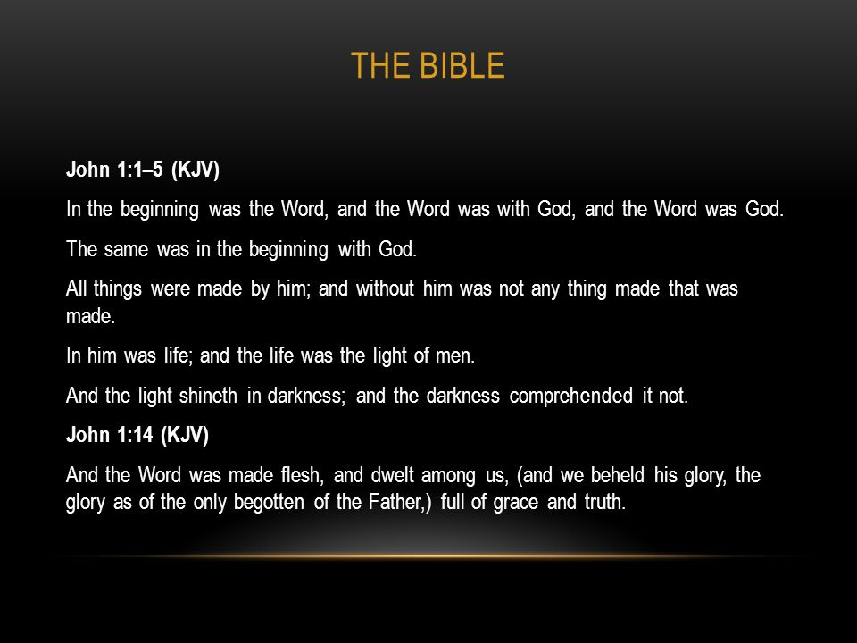 THE BIBLE John 1:1–5 (KJV) In the beginning was the Word, and the Word was with God, and the Word was God. The same was in the beginning with God. All