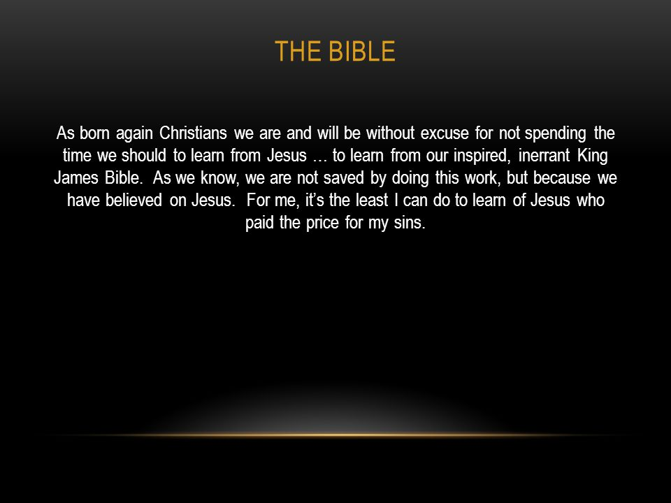 THE BIBLE As born again Christians we are and will be without excuse for not spending the time we should to learn from Jesus … to learn from our inspi