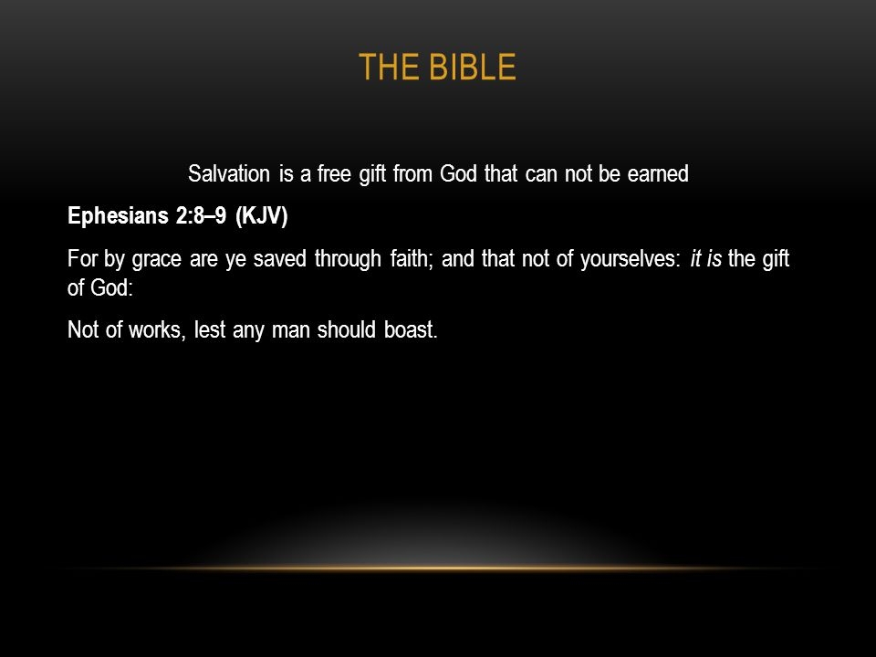 THE BIBLE Salvation is a free gift from God that can not be earned Ephesians 2:8–9 (KJV) For by grace are ye saved through faith; and that not of your