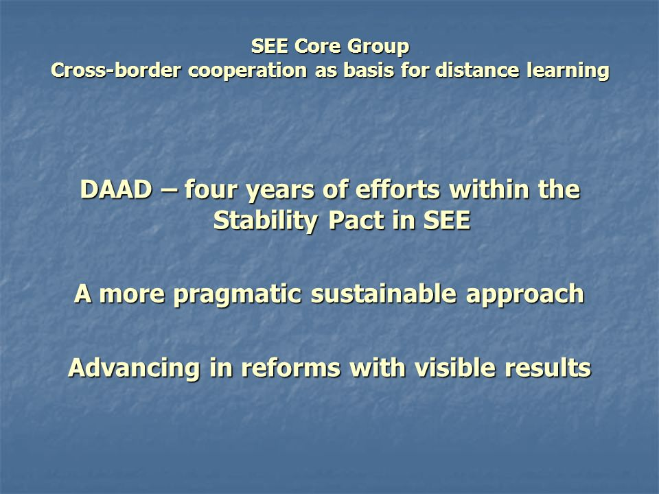 SEE Core Group Cross-border cooperation as basis for distance learning Lisbon – Bologna – EHEA Advancing in HE reforms CBC – joining needs and competencies, interests and demands Concrete steps > Modules' building
