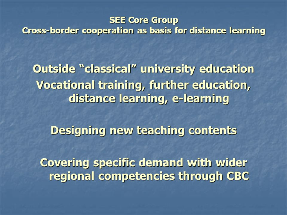 SEE Core Group Cross-border cooperation as basis for distance learning Outside classical university education Vocational training, further education, distance learning, e-learning Designing new teaching contents Covering specific demand with wider regional competencies through CBC