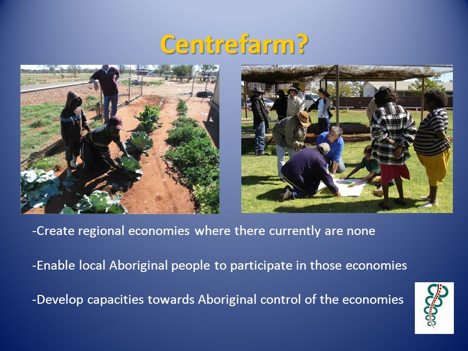 Centrefarm? -Create regional economies where there currently are none -Enable local Aboriginal people to participate in those economies -Develop capac