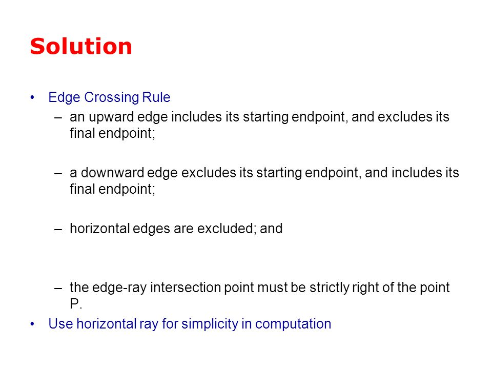 Solution Edge Crossing Rule –an upward edge includes its starting endpoint, and excludes its final endpoint; –a downward edge excludes its starting en