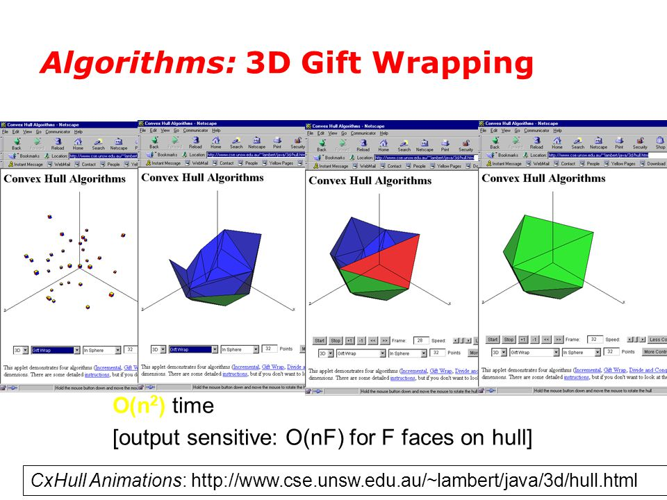 Algorithms: 3D Gift Wrapping CxHull Animations: http://www.cse.unsw.edu.au/~lambert/java/3d/hull.html O(n 2 ) time [output sensitive: O(nF) for F face