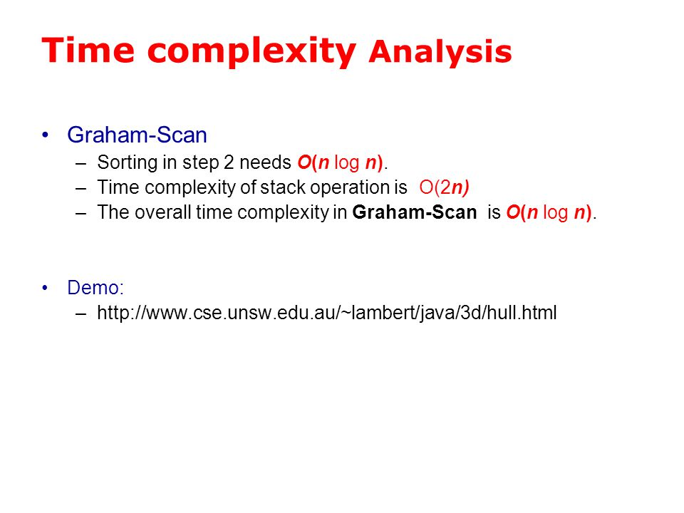 Time complexity Analysis Graham-Scan –Sorting in step 2 needs O(n log n). –Time complexity of stack operation is O(2n) –The overall time complexity in