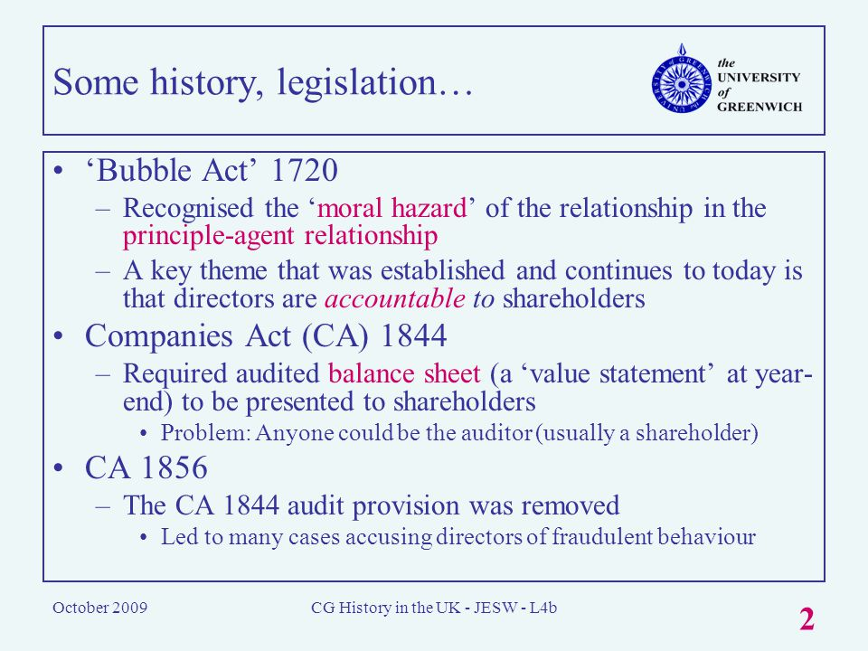 October 2009CG History in the UK - JESW - L4b 2 Some history, legislation… 'Bubble Act' 1720 –Recognised the 'moral hazard' of the relationship in the principle-agent relationship –A key theme that was established and continues to today is that directors are accountable to shareholders Companies Act (CA) 1844 –Required audited balance sheet (a 'value statement' at year- end) to be presented to shareholders Problem: Anyone could be the auditor (usually a shareholder) CA 1856 –The CA 1844 audit provision was removed Led to many cases accusing directors of fraudulent behaviour