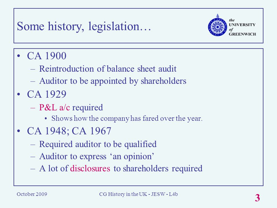October 2009CG History in the UK - JESW - L4b 3 Some history, legislation… CA 1900 –Reintroduction of balance sheet audit –Auditor to be appointed by shareholders CA 1929 –P&L a/c required Shows how the company has fared over the year.