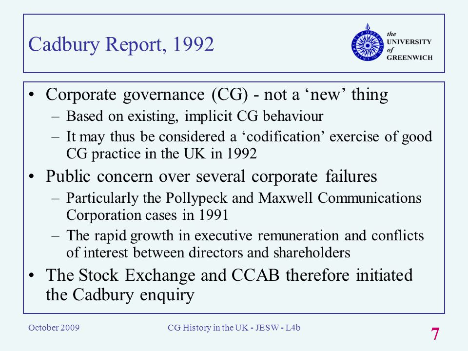 October 2009CG History in the UK - JESW - L4b 7 Cadbury Report, 1992 Corporate governance (CG) - not a 'new' thing –Based on existing, implicit CG behaviour –It may thus be considered a 'codification' exercise of good CG practice in the UK in 1992 Public concern over several corporate failures –Particularly the Pollypeck and Maxwell Communications Corporation cases in 1991 –The rapid growth in executive remuneration and conflicts of interest between directors and shareholders The Stock Exchange and CCAB therefore initiated the Cadbury enquiry