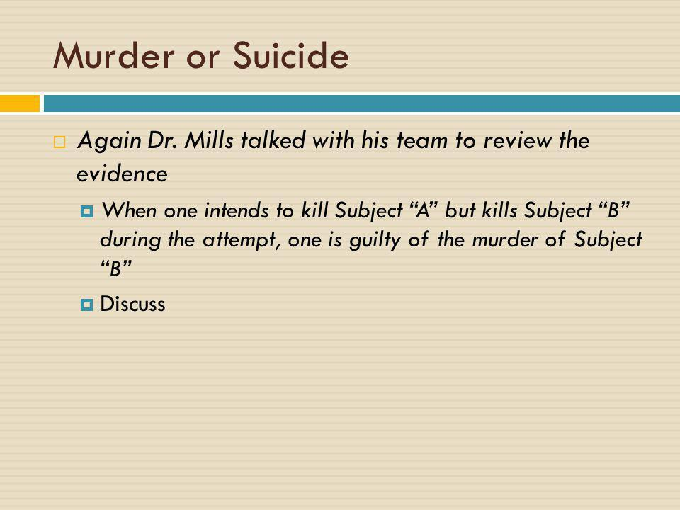 "Murder or Suicide  Again Dr. Mills talked with his team to review the evidence  When one intends to kill Subject ""A"" but kills Subject ""B"" during th"