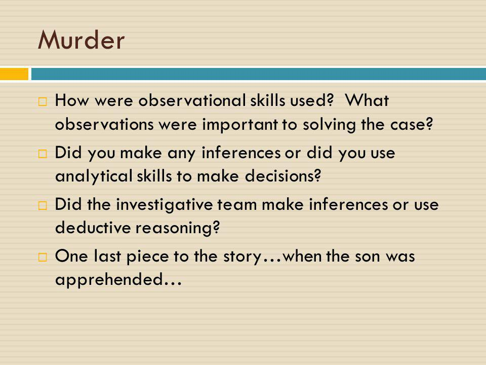 Murder  How were observational skills used? What observations were important to solving the case?  Did you make any inferences or did you use analyt