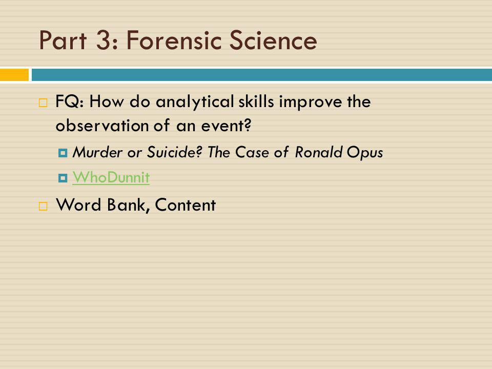 Part 3: Forensic Science  FQ: How do analytical skills improve the observation of an event?  Murder or Suicide? The Case of Ronald Opus  WhoDunnit
