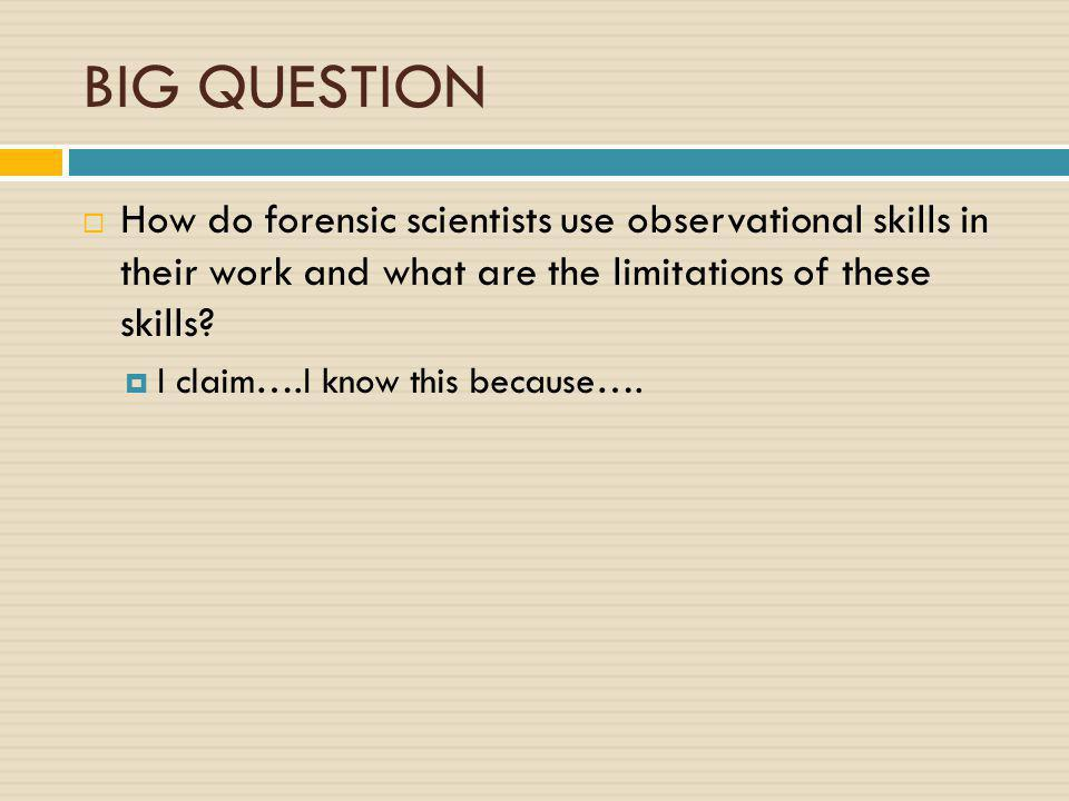 BIG QUESTION  How do forensic scientists use observational skills in their work and what are the limitations of these skills?  I claim….I know this