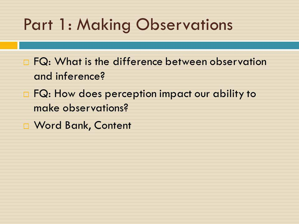 Part 1: Making Observations  FQ: What is the difference between observation and inference?  FQ: How does perception impact our ability to make obser