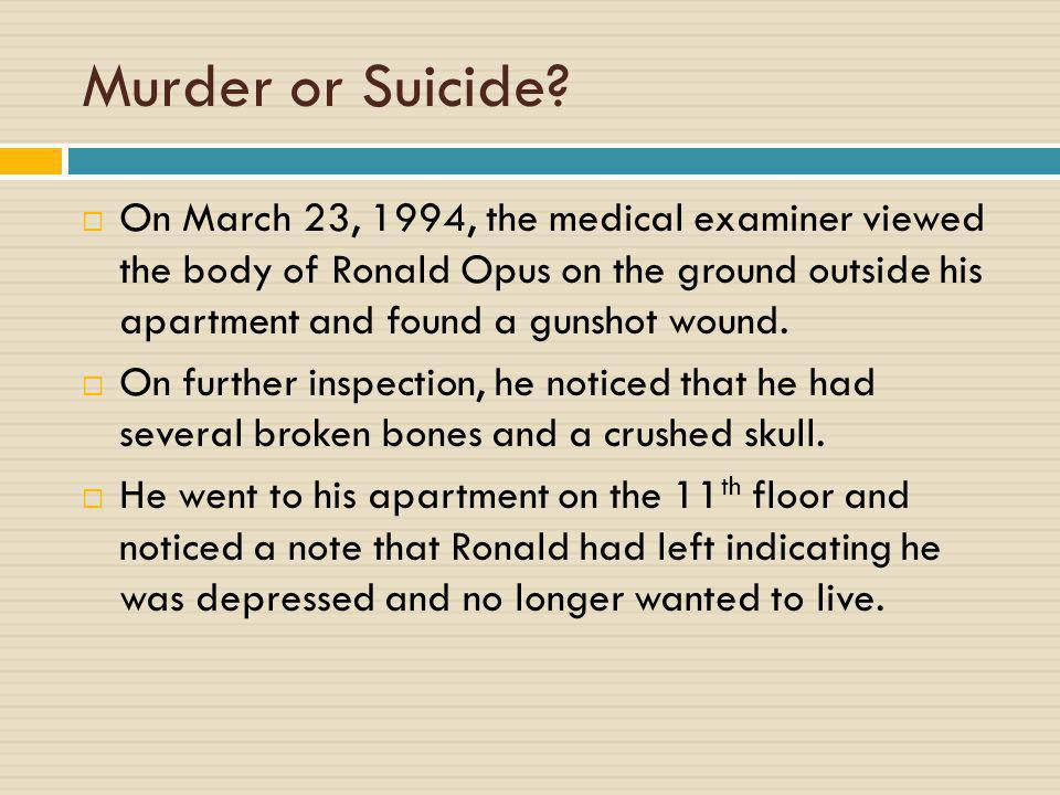 Murder or Suicide?  On March 23, 1994, the medical examiner viewed the body of Ronald Opus on the ground outside his apartment and found a gunshot wo
