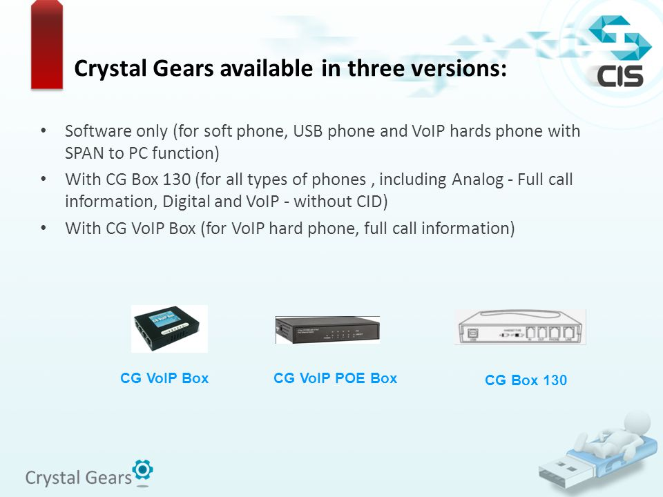 CG Box 130 CG VoIP POE Box CG VoIP Box Crystal Gears available in three versions: Software only (for soft phone, USB phone and VoIP hards phone with SPAN to PC function) With CG Box 130 (for all types of phones, including Analog - Full call information, Digital and VoIP - without CID) With CG VoIP Box (for VoIP hard phone, full call information)