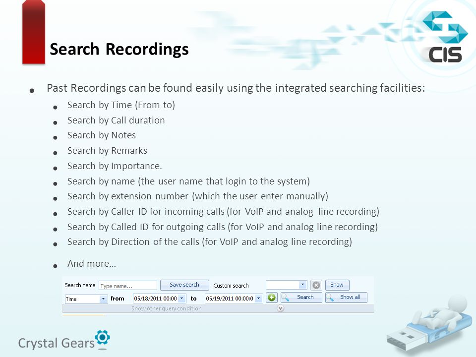Search Recordings Past Recordings can be found easily using the integrated searching facilities: Search by Time (From to) Search by Call duration Sear