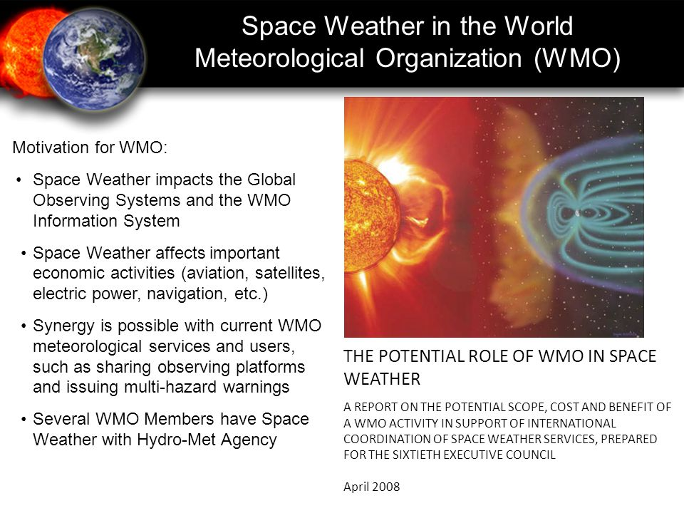 Space Weather in the WMO - Background 2007 -International Space Environment Service contacted WMO to explore collaboration 2007 -15 th WMO Congress requested WMO Space Programme to consider activities in the area of Space Weather 2008 - Potential Role of WMO in Space Weather was drafted 2009 -61 st Executive Council approved the Terms of Reference for the proposed Inter-Programme Coordination Team on Space Weather 2010 -Inter-Programme Coordination Team on Space Weather (ICTSW) established 2011 -16 th WMO Congress - Space Weather Side Meeting and Statement on Global Preparedness for Space Weather Hazards