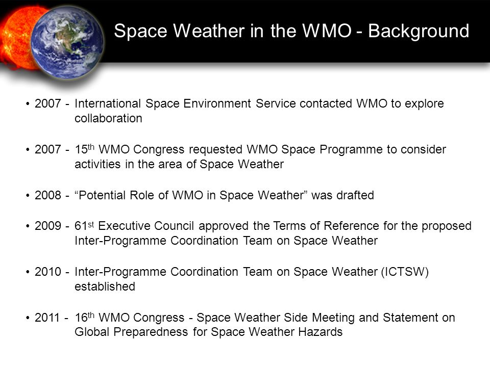 Inter-Programme Coordination Team for Space Weather Terms of Reference: -Integration of Space Weather observations within the WMO Integrated Global Observing System (WIGOS) -Standardization and enhancement of Space Weather data exchange and product delivery through the WMO Information System (WIS) -Harmonize definition of end-products and services -Encourage research and operations dialog Officially established: 3 May 2010