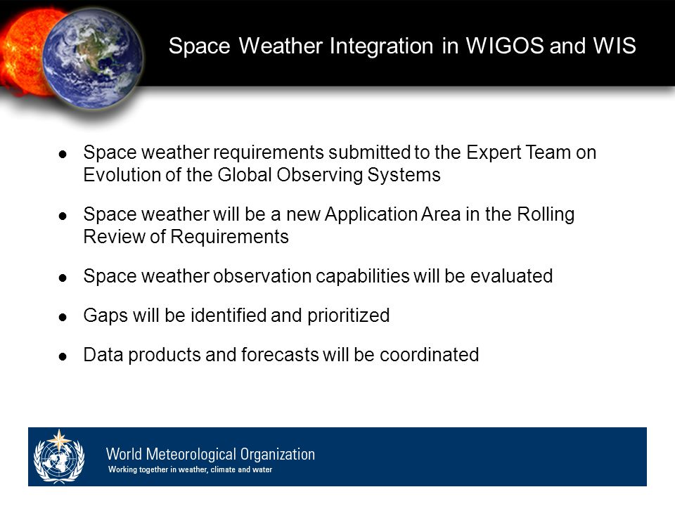 Space weather requirements submitted to the Expert Team on Evolution of the Global Observing Systems Space weather will be a new Application Area in the Rolling Review of Requirements Space weather observation capabilities will be evaluated Gaps will be identified and prioritized Data products and forecasts will be coordinated Space Weather Integration in WIGOS and WIS