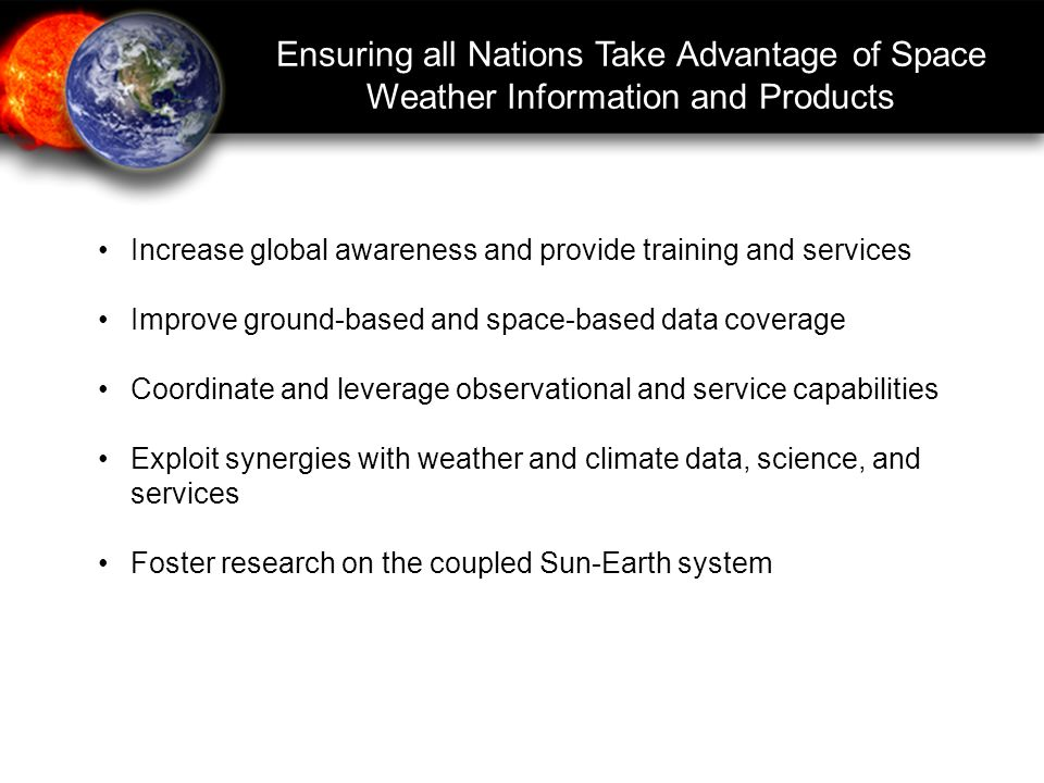 Increase global awareness and provide training and services Improve ground-based and space-based data coverage Coordinate and leverage observational and service capabilities Exploit synergies with weather and climate data, science, and services Foster research on the coupled Sun-Earth system Ensuring all Nations Take Advantage of Space Weather Information and Products