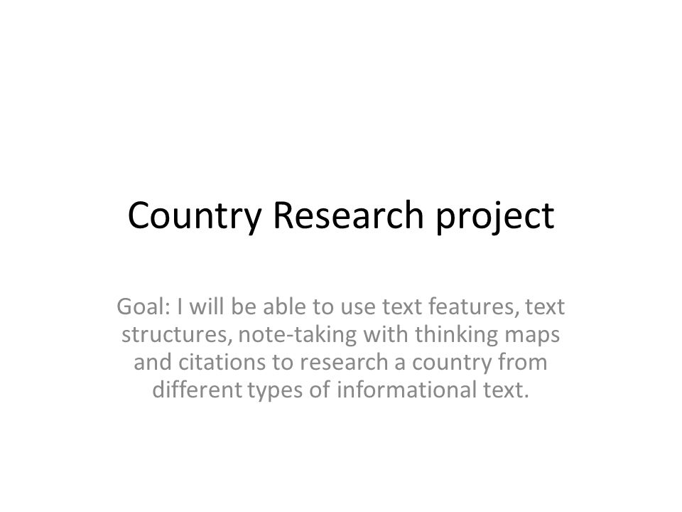 Country Research project Goal: I will be able to use text features, text structures, note-taking with thinking maps and citations to research a country from different types of informational text.