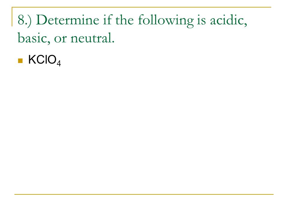 8.) Determine if the following is acidic, basic, or neutral. KClO 4