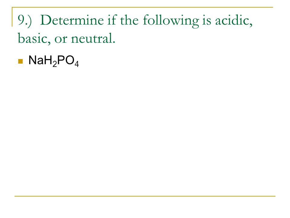 9.) Determine if the following is acidic, basic, or neutral. NaH 2 PO 4