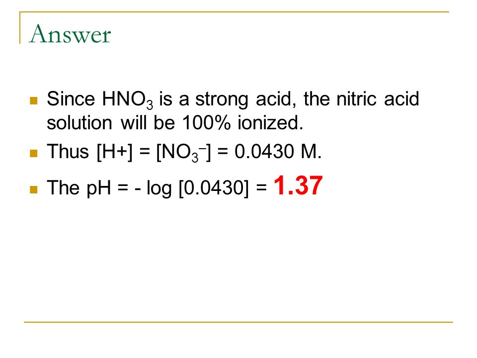 Answer Since HNO 3 is a strong acid, the nitric acid solution will be 100% ionized.