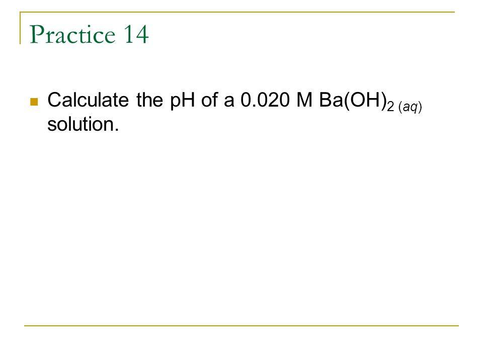 Practice 14 Calculate the pH of a 0.020 M Ba(OH) 2 (aq) solution.
