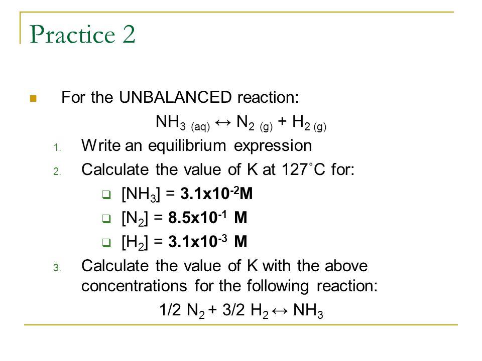 Practice 2 For the UNBALANCED reaction: NH 3 (aq) ↔ N 2 (g) + H 2 (g) 1.