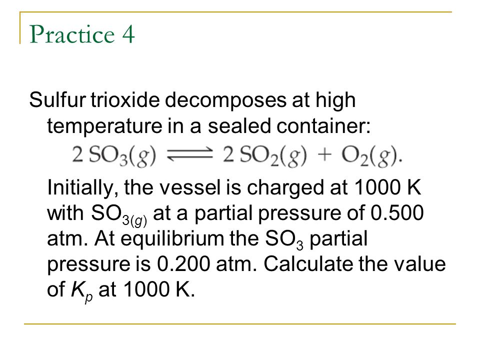Practice 4 Sulfur trioxide decomposes at high temperature in a sealed container: Initially, the vessel is charged at 1000 K with SO 3(g) at a partial pressure of 0.500 atm.