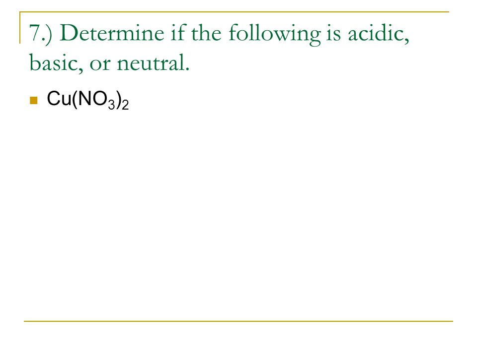 7.) Determine if the following is acidic, basic, or neutral. Cu(NO 3 ) 2