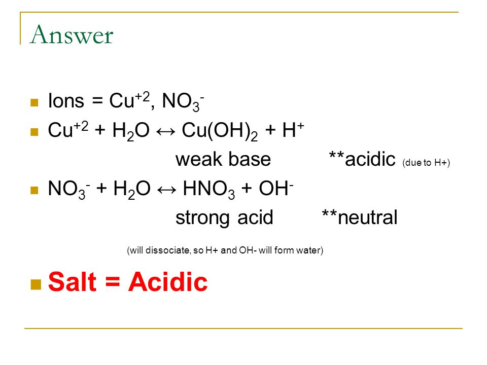 Answer Ions = Cu +2, NO 3 - Cu +2 + H 2 O ↔ Cu(OH) 2 + H + weak base **acidic (due to H+) NO 3 - + H 2 O ↔ HNO 3 + OH - strong acid **neutral (will dissociate, so H+ and OH- will form water) Salt = Acidic