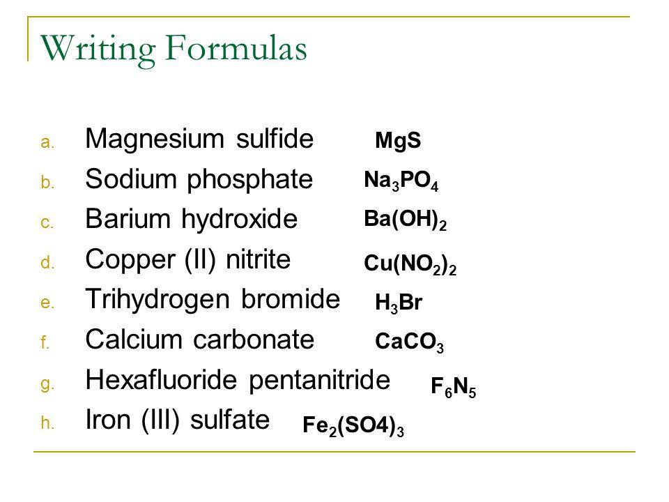 Writing Formulas a. Magnesium sulfide b. Sodium phosphate c. Barium hydroxide d. Copper (II) nitrite e. Trihydrogen bromide f. Calcium carbonate g. He