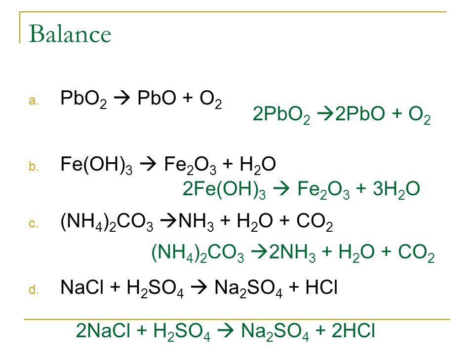 Balance a. PbO 2  PbO + O 2 b. Fe(OH) 3  Fe 2 O 3 + H 2 O c. (NH 4 ) 2 CO 3  NH 3 + H 2 O + CO 2 d. NaCl + H 2 SO 4  Na 2 SO 4 + HCl 2PbO 2  2PbO