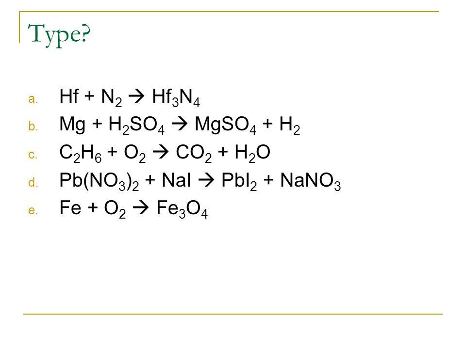 Type? a. Hf + N 2  Hf 3 N 4 b. Mg + H 2 SO 4  MgSO 4 + H 2 c. C 2 H 6 + O 2  CO 2 + H 2 O d. Pb(NO 3 ) 2 + NaI  PbI 2 + NaNO 3 e. Fe + O 2  Fe 3