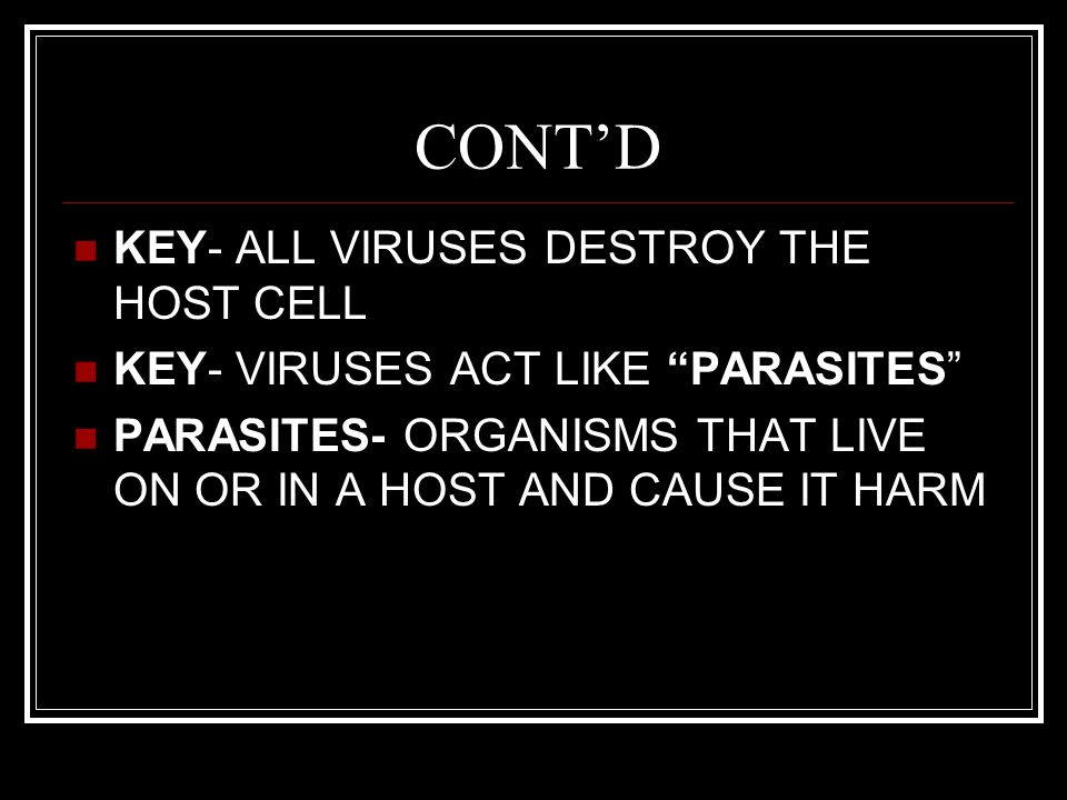 CONT'D KEY- ALL VIRUSES DESTROY THE HOST CELL KEY- VIRUSES ACT LIKE PARASITES PARASITES- ORGANISMS THAT LIVE ON OR IN A HOST AND CAUSE IT HARM