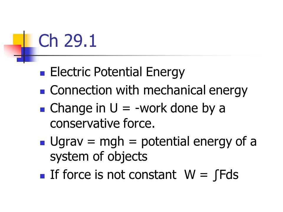 Ch 29.1 Electric Potential Energy Connection with mechanical energy Change in U = -work done by a conservative force. Ugrav = mgh = potential energy o