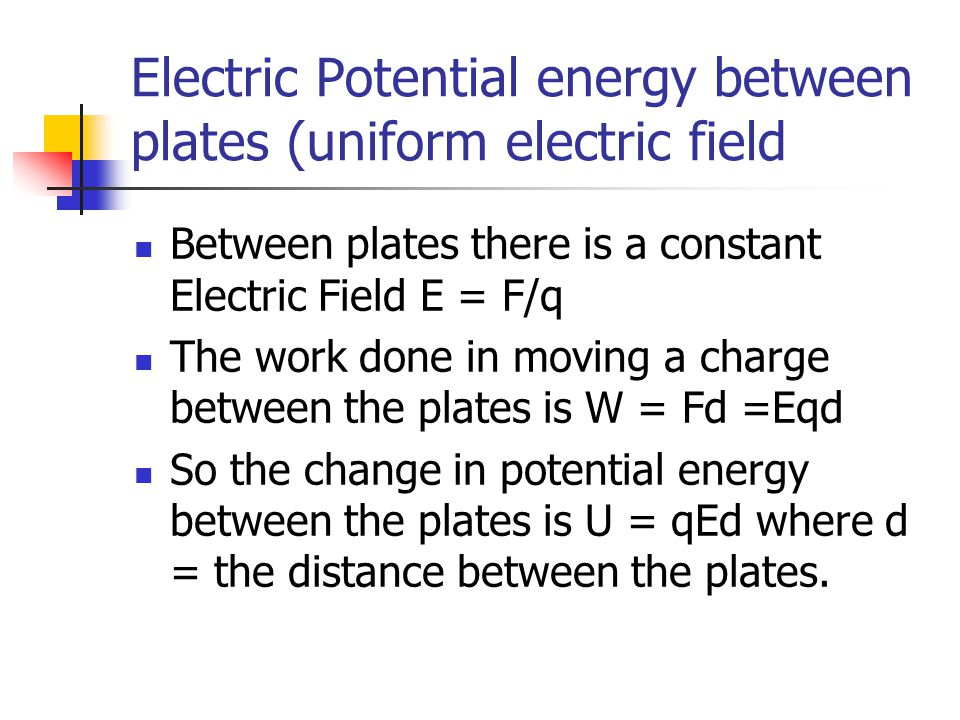 Electric Potential energy between plates (uniform electric field Between plates there is a constant Electric Field E = F/q The work done in moving a c