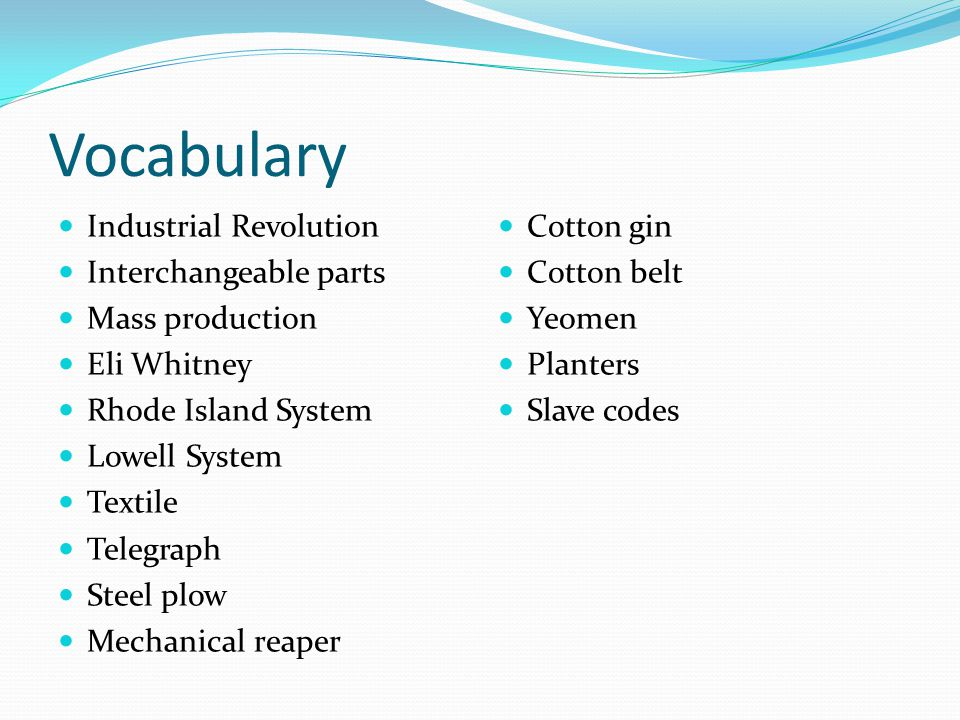 Vocabulary Industrial Revolution Interchangeable parts Mass production Eli Whitney Rhode Island System Lowell System Textile Telegraph Steel plow Mechanical reaper Cotton gin Cotton belt Yeomen Planters Slave codes