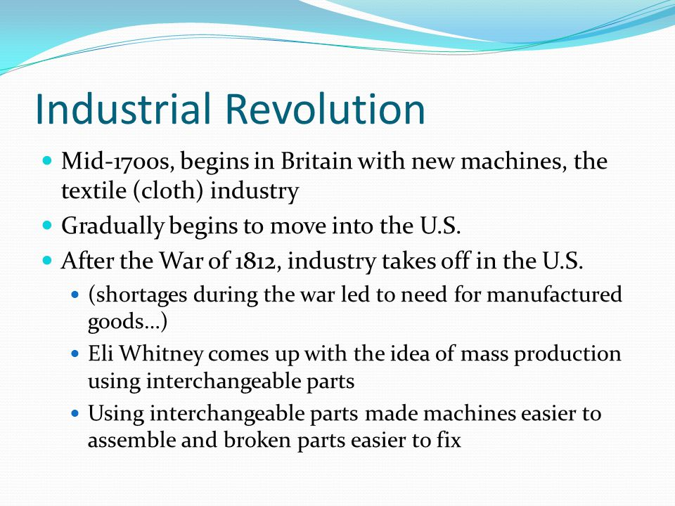 Industrial Revolution Mid-1700s, begins in Britain with new machines, the textile (cloth) industry Gradually begins to move into the U.S.