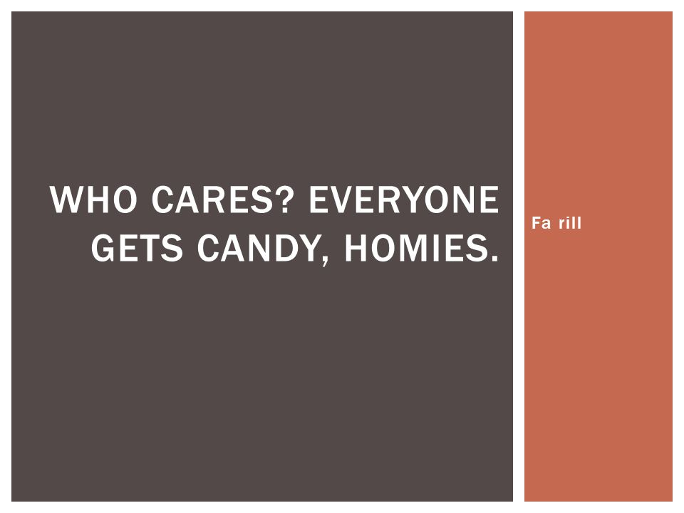Fa rill WHO CARES? EVERYONE GETS CANDY, HOMIES.
