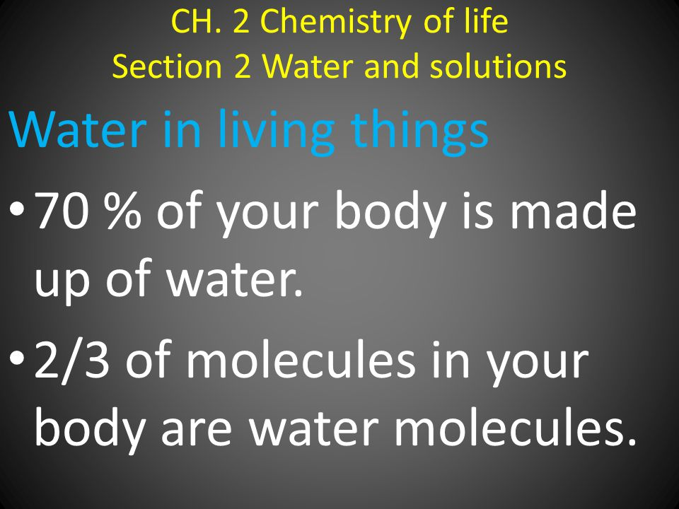 CH. 2 Chemistry of life Section 2 Water and solutions Water in living things 70 % of your body is made up of water. 2/3 of molecules in your body are