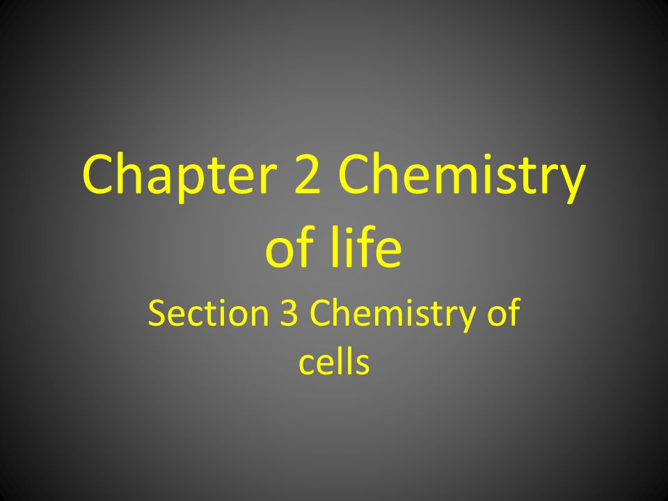 Chapter 2 Chemistry of life Section 3 Chemistry of cells