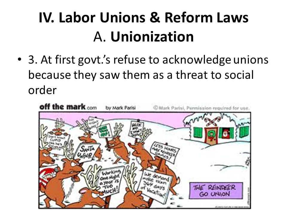 IV. Labor Unions & Reform Laws A. Unionization 3. At first govt.'s refuse to acknowledge unions because they saw them as a threat to social order