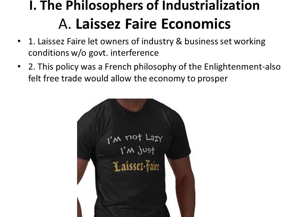 I. The Philosophers of Industrialization A. Laissez Faire Economics 1. Laissez Faire let owners of industry & business set working conditions w/o govt
