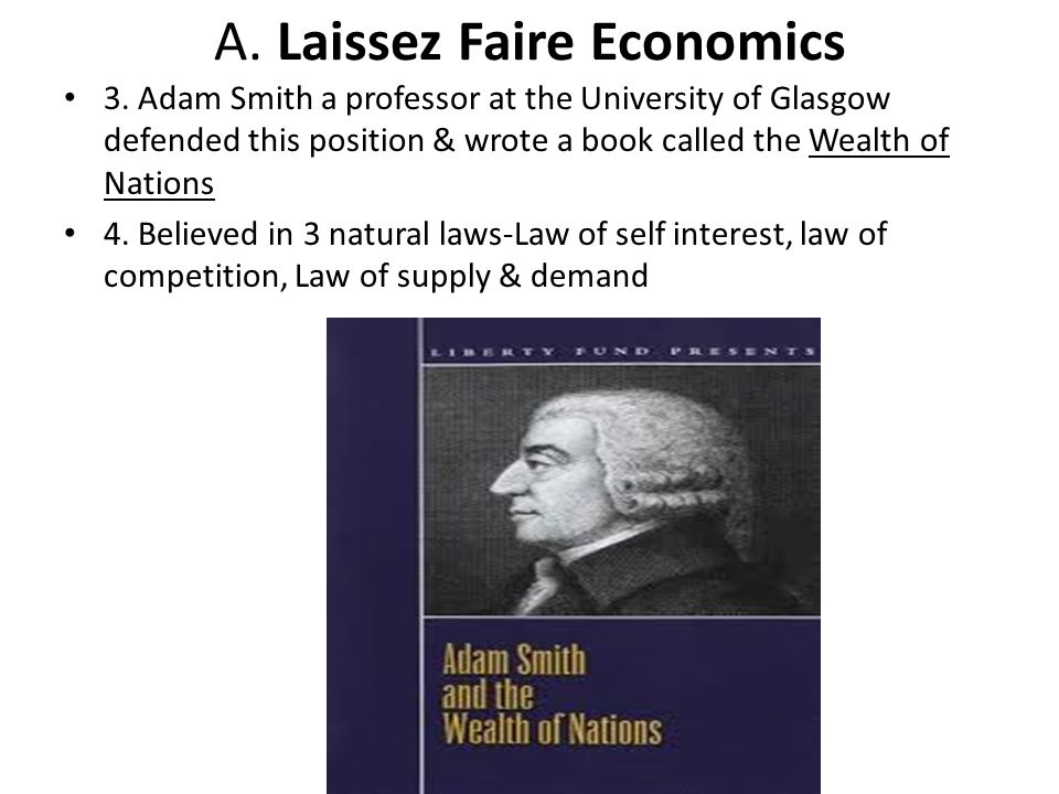A. Laissez Faire Economics 3. Adam Smith a professor at the University of Glasgow defended this position & wrote a book called the Wealth of Nations 4