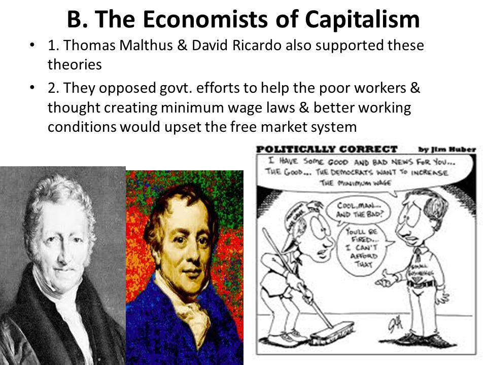 B. The Economists of Capitalism 1. Thomas Malthus & David Ricardo also supported these theories 2. They opposed govt. efforts to help the poor workers