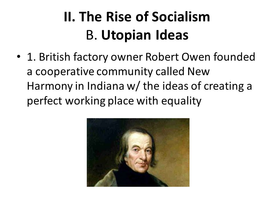 II. The Rise of Socialism B. Utopian Ideas 1. British factory owner Robert Owen founded a cooperative community called New Harmony in Indiana w/ the i