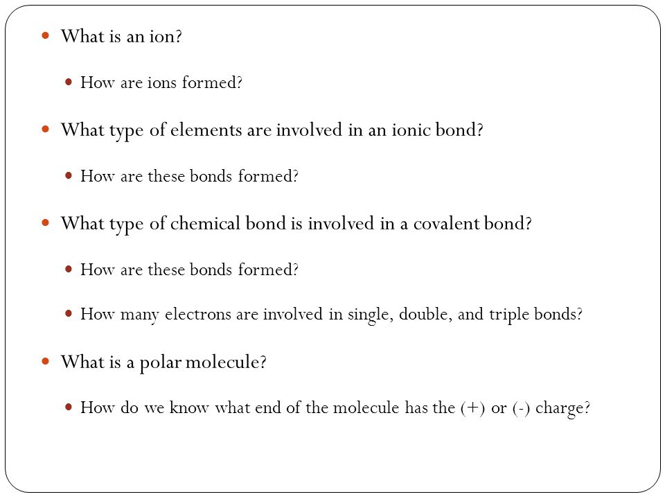 What is an ion.How are ions formed. What type of elements are involved in an ionic bond.